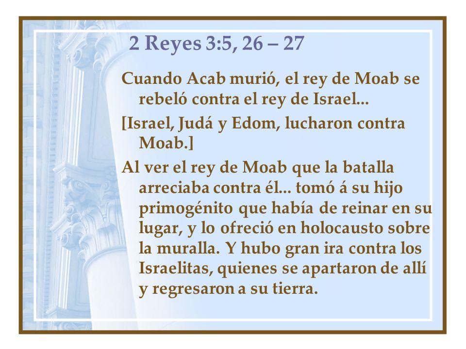 2 Reyes 3:5, 26 – 27Cuando Acab murió, el rey de Moab se rebeló contra el rey de Israel... [Israel, Judá y Edom, lucharon contra Moab.]
